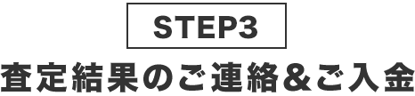 STEP3査定結果のご連絡&ご入金