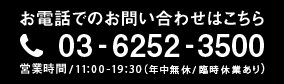 お電話でのお問い合わせ 03-6252-3500 営業時間11:00-19:30(日・祝11:00-19:00)